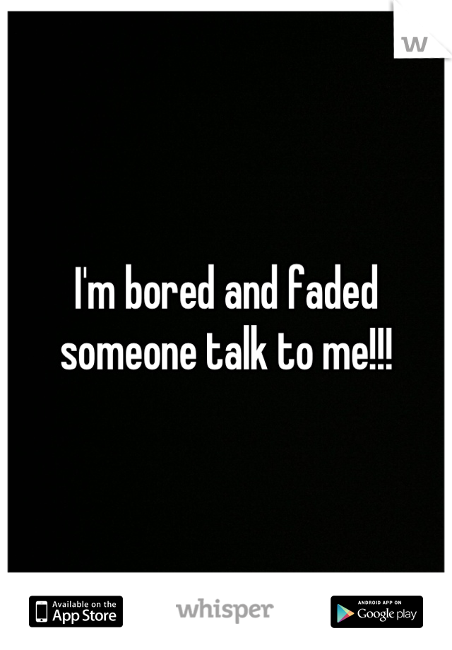 I'm bored and faded someone talk to me!!!
