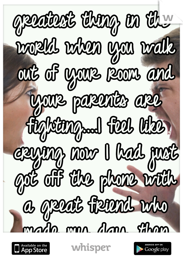 greatest thing in the world when you walk out of your room and your parents are fighting....I feel like crying now I had just got off the phone with a great friend who made my day...then that.....wow