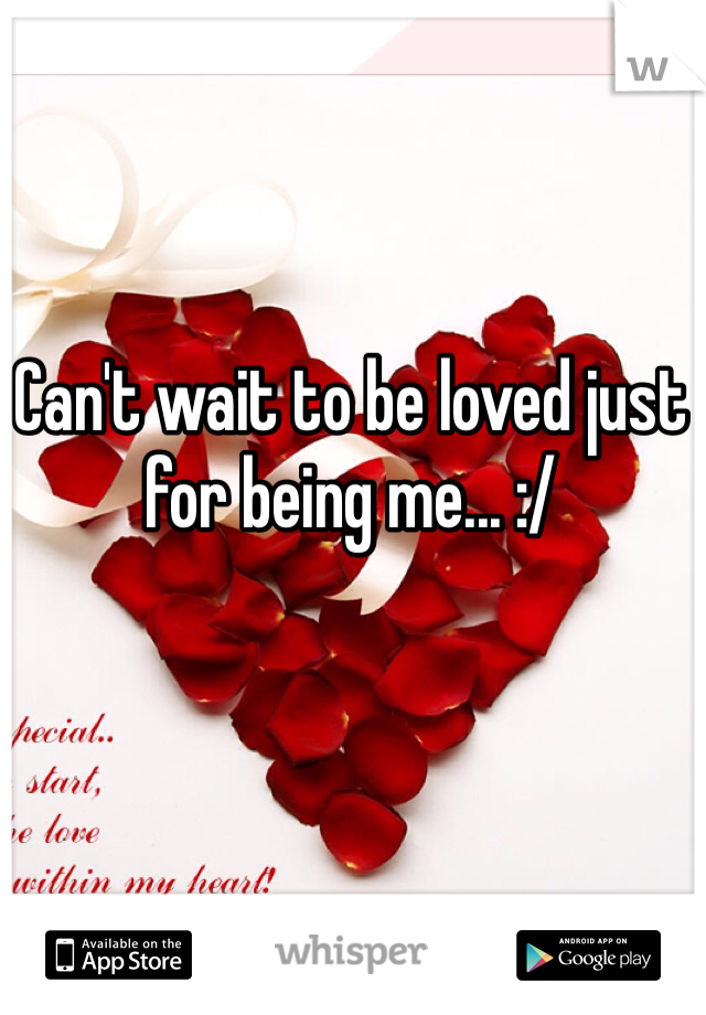 Can't wait to be loved just for being me... :/