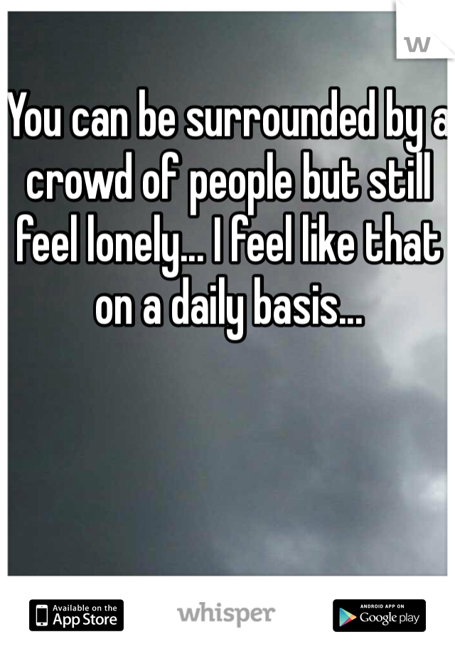 You can be surrounded by a crowd of people but still feel lonely... I feel like that on a daily basis...