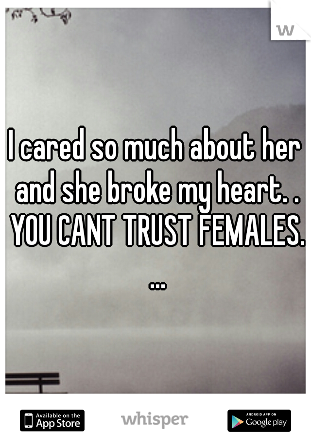 I cared so much about her and she broke my heart. . YOU CANT TRUST FEMALES. ...