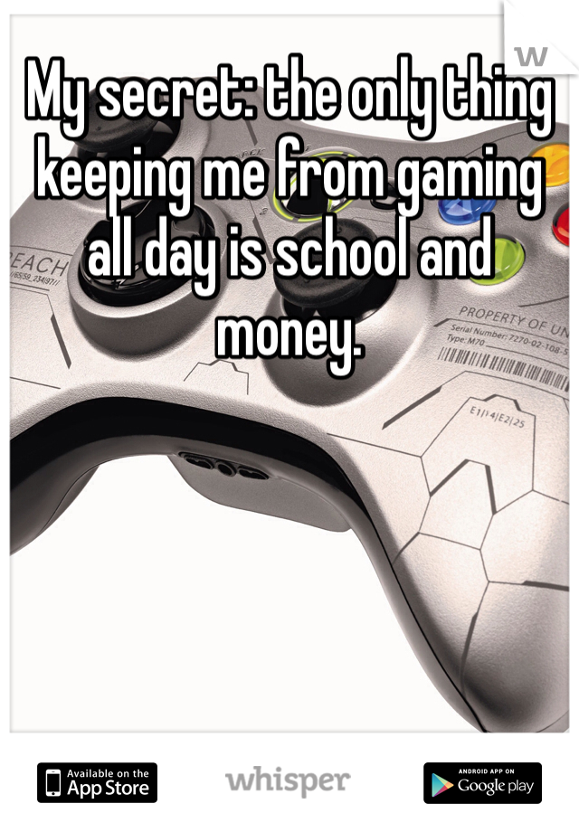 My secret: the only thing keeping me from gaming all day is school and money.
