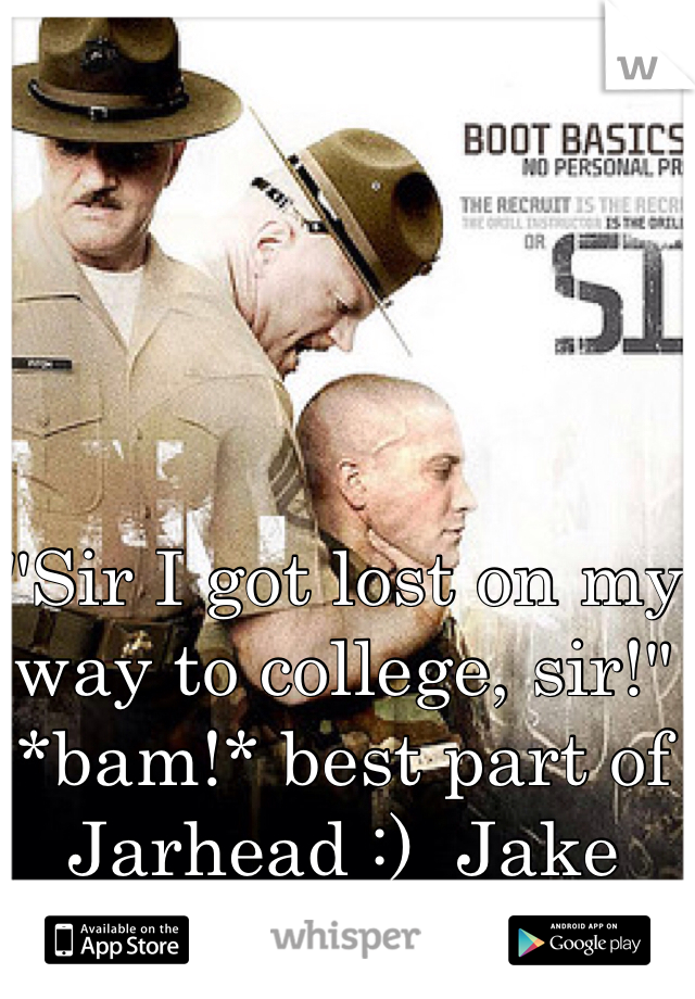 """""""Sir I got lost on my way to college, sir!"""" *bam!* best part of Jarhead :)  Jake Gyllenhaal :D"""
