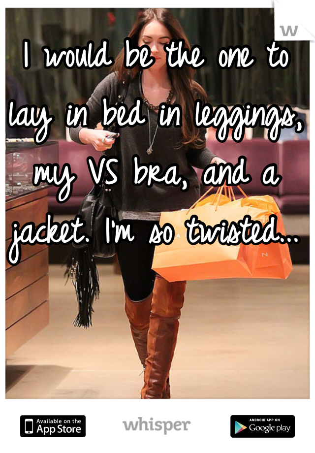 I would be the one to lay in bed in leggings, my VS bra, and a jacket. I'm so twisted...
