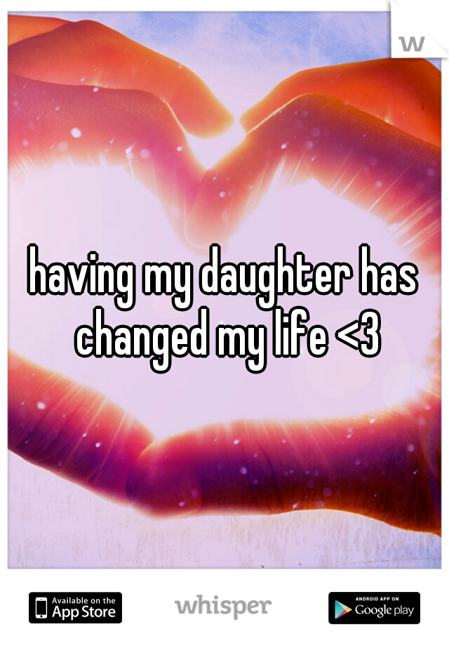 having my daughter has changed my life <3