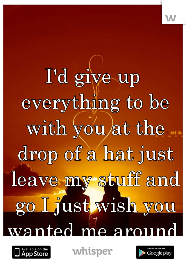 I'd give up everything to be with you at the drop of a hat just leave my stuff and go I just wish you wanted me around