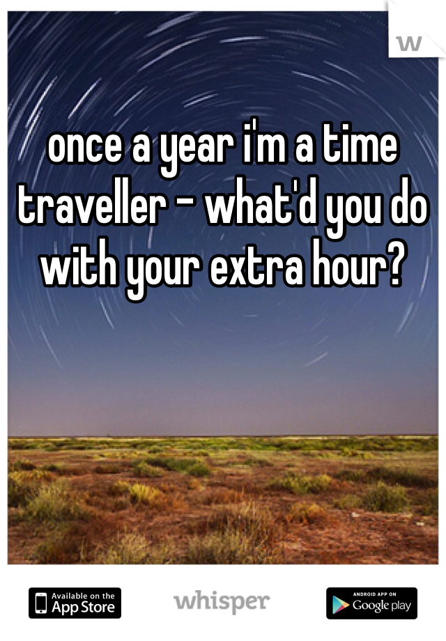 once a year i'm a time traveller - what'd you do with your extra hour?