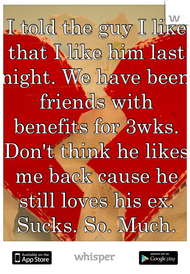I told the guy I like that I like him last night. We have been friends with benefits for 3wks. Don't think he likes me back cause he still loves his ex. Sucks. So. Much.
