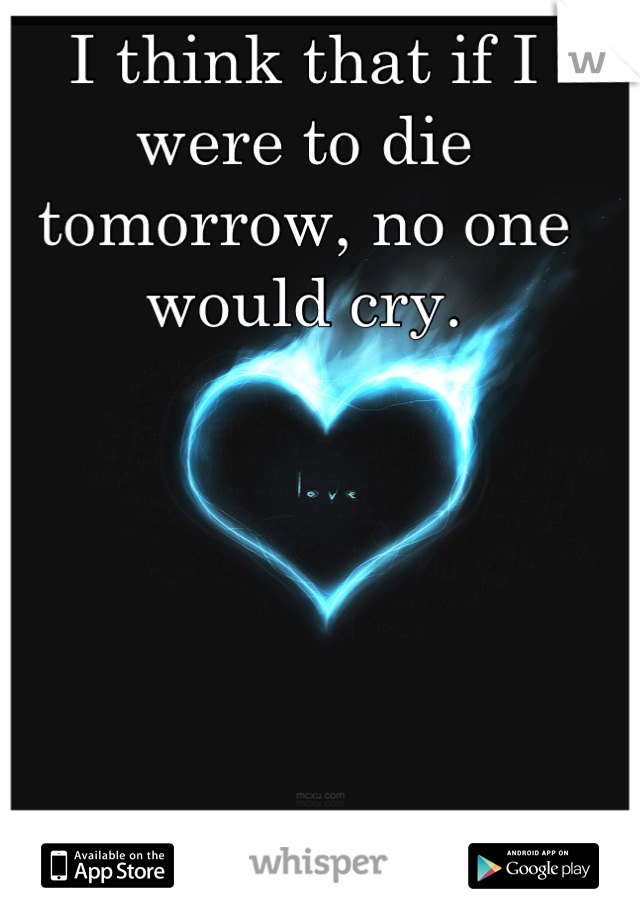 I think that if I were to die tomorrow, no one would cry.