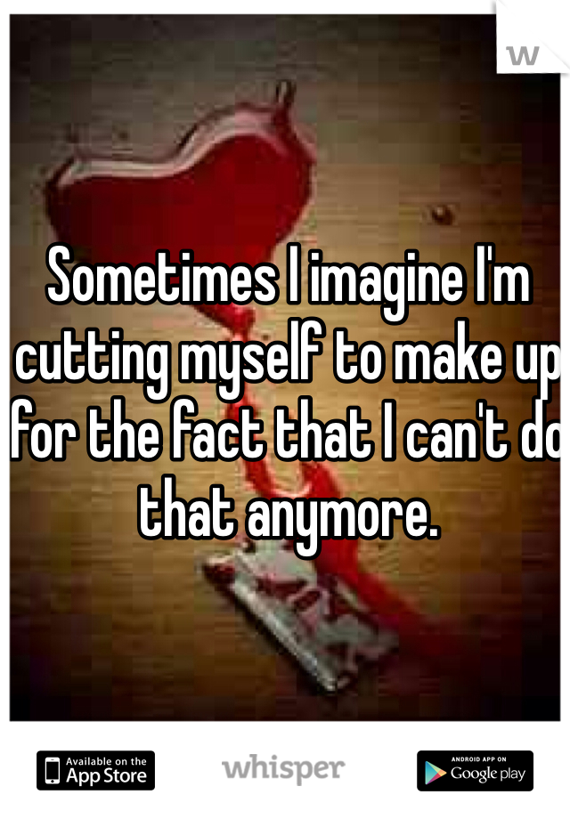 Sometimes I imagine I'm cutting myself to make up for the fact that I can't do that anymore.