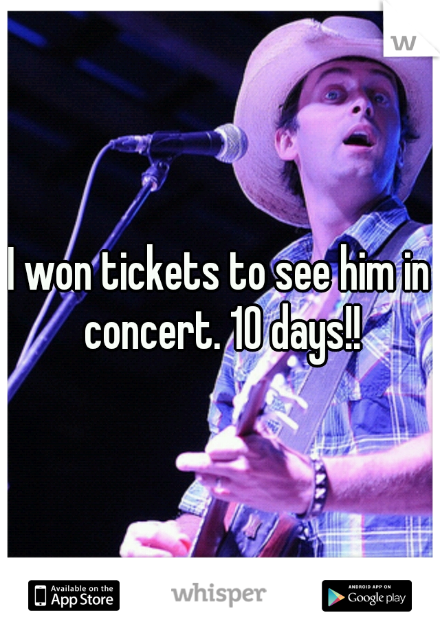 I won tickets to see him in concert. 10 days!!