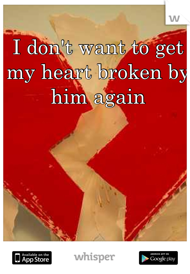 I don't want to get my heart broken by him again