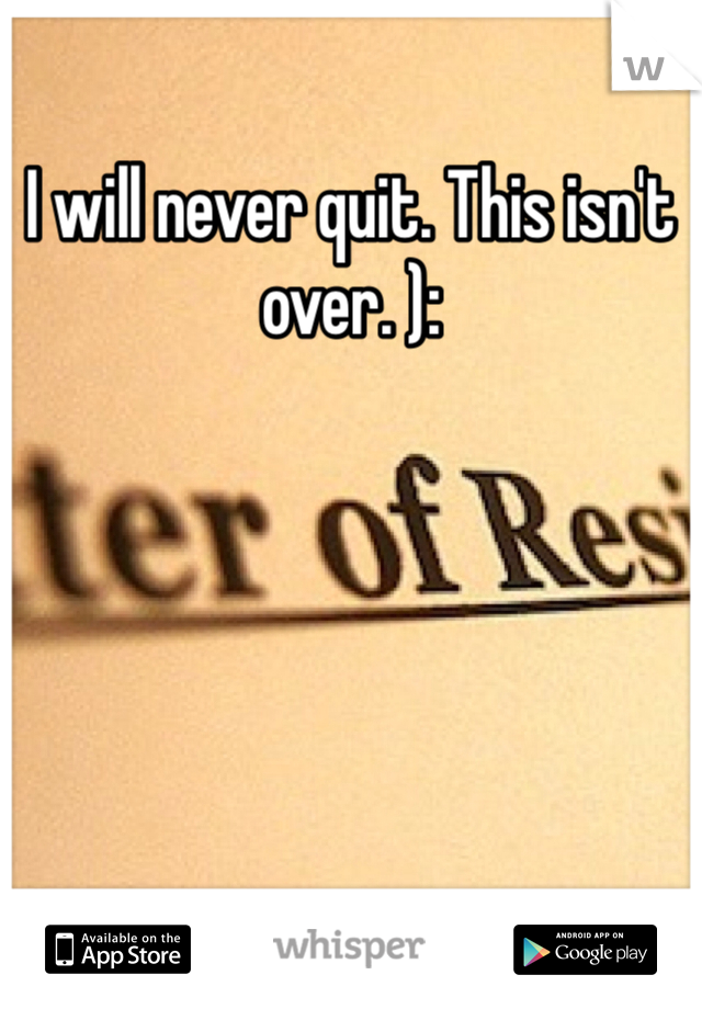 I will never quit. This isn't over. ):