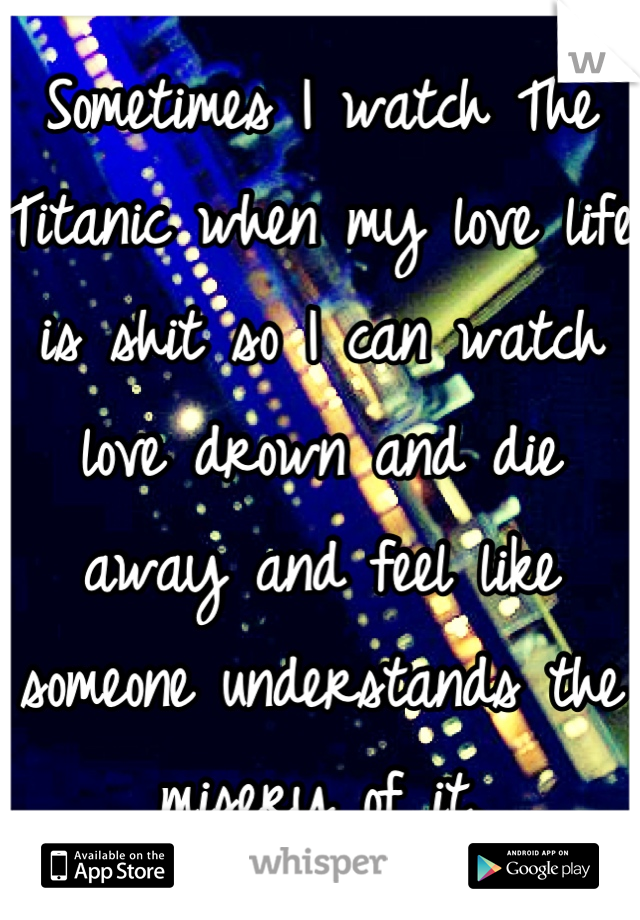 Sometimes I watch The Titanic when my love life is shit so I can watch love drown and die away and feel like someone understands the misery of it.