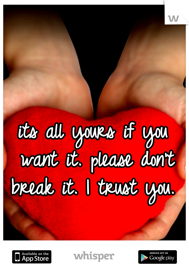 its all yours if you want it. please don't break it. I trust you.
