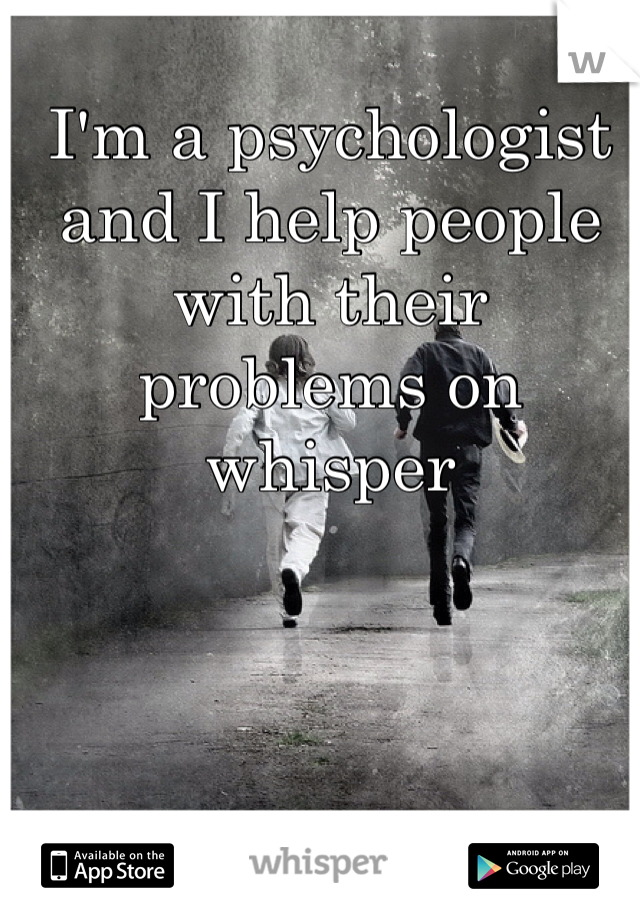 I'm a psychologist and I help people with their problems on whisper