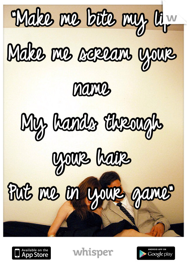 """Make me bite my lip Make me scream your name My hands through your hair Put me in your game"""