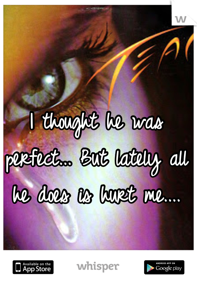 I thought he was perfect... But lately all he does is hurt me....