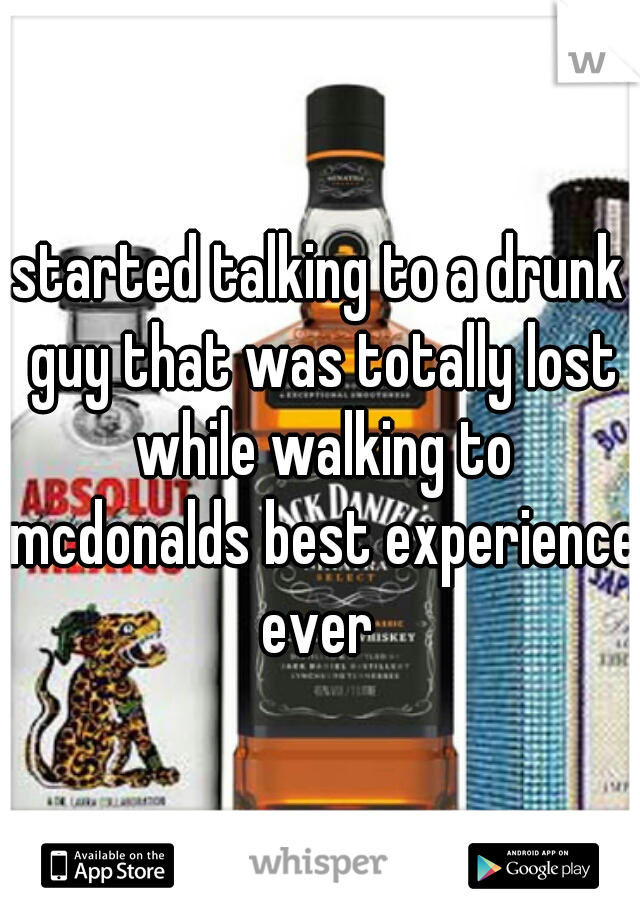 started talking to a drunk guy that was totally lost while walking to mcdonalds best experience ever
