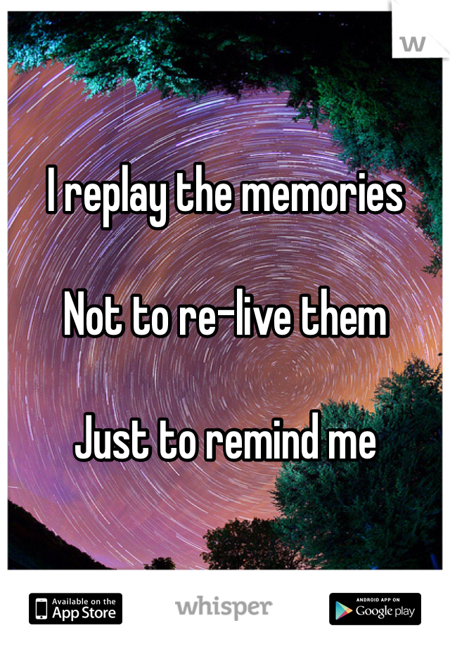 I replay the memories   Not to re-live them   Just to remind me