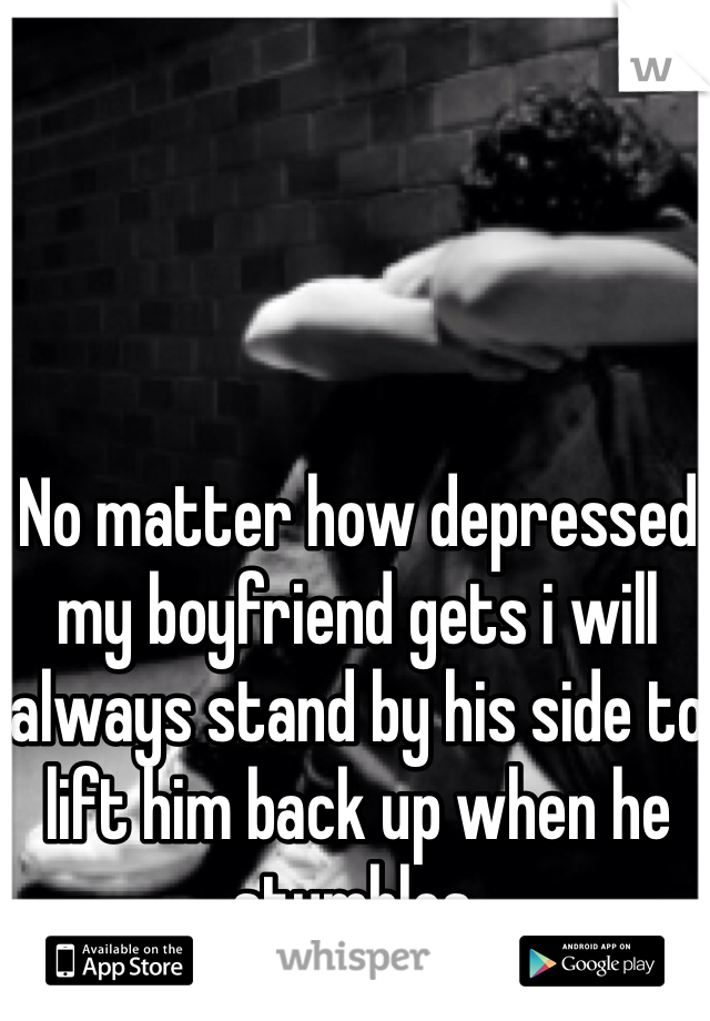 No matter how depressed my boyfriend gets i will always stand by his side to lift him back up when he stumbles.
