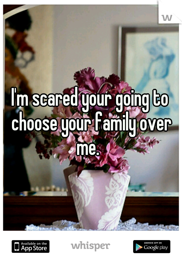 I'm scared your going to choose your family over me.