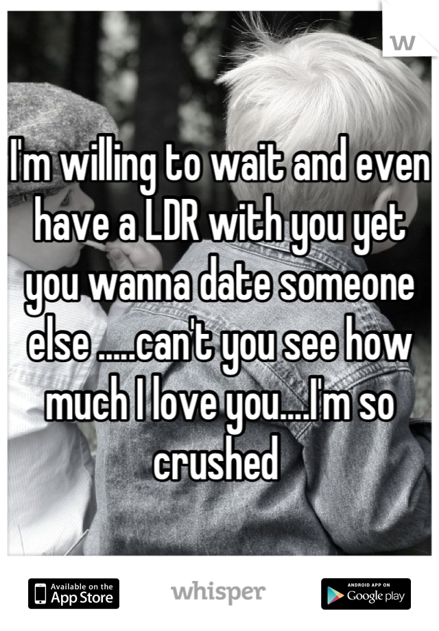I'm willing to wait and even have a LDR with you yet you wanna date someone else .....can't you see how much I love you....I'm so crushed
