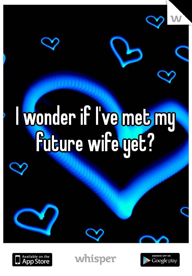 I wonder if I've met my future wife yet?