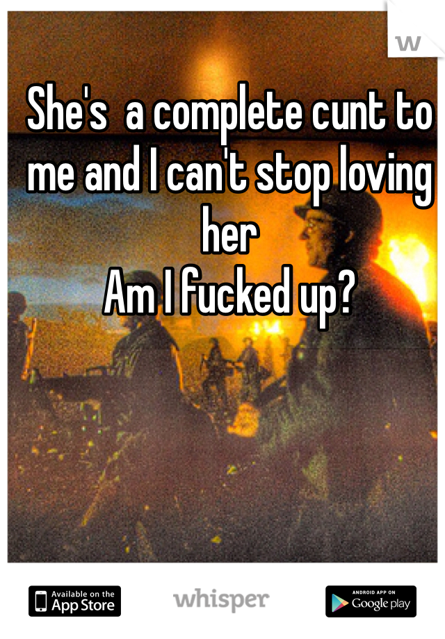She's  a complete cunt to me and I can't stop loving her Am I fucked up?