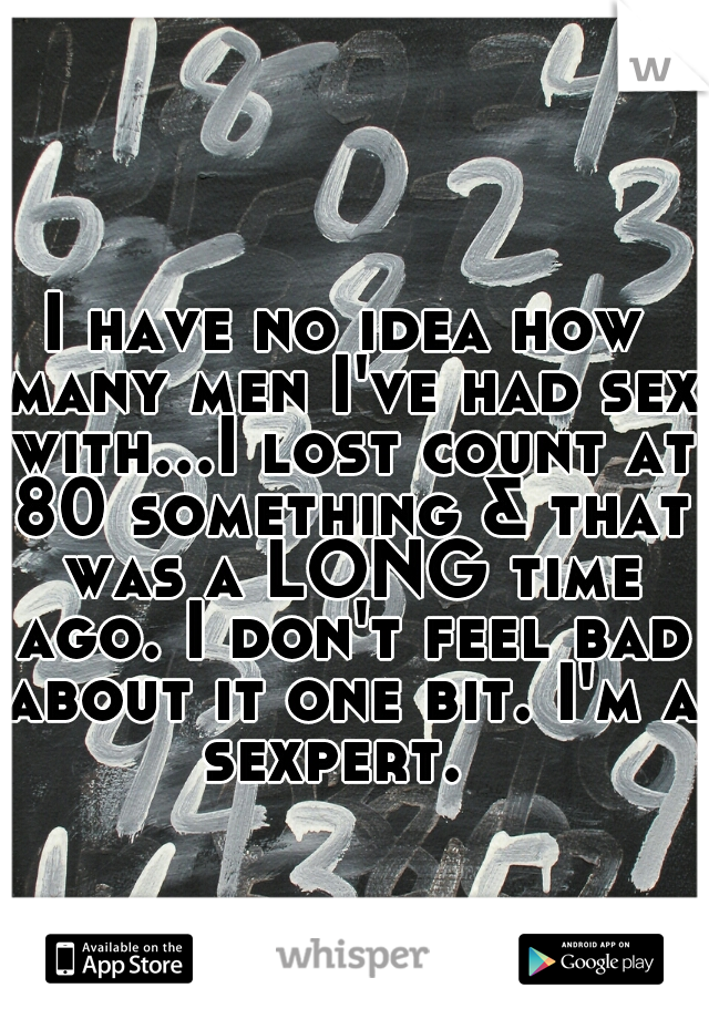 I have no idea how many men I've had sex with...I lost count at 80 something & that was a LONG time ago. I don't feel bad about it one bit. I'm a sexpert.