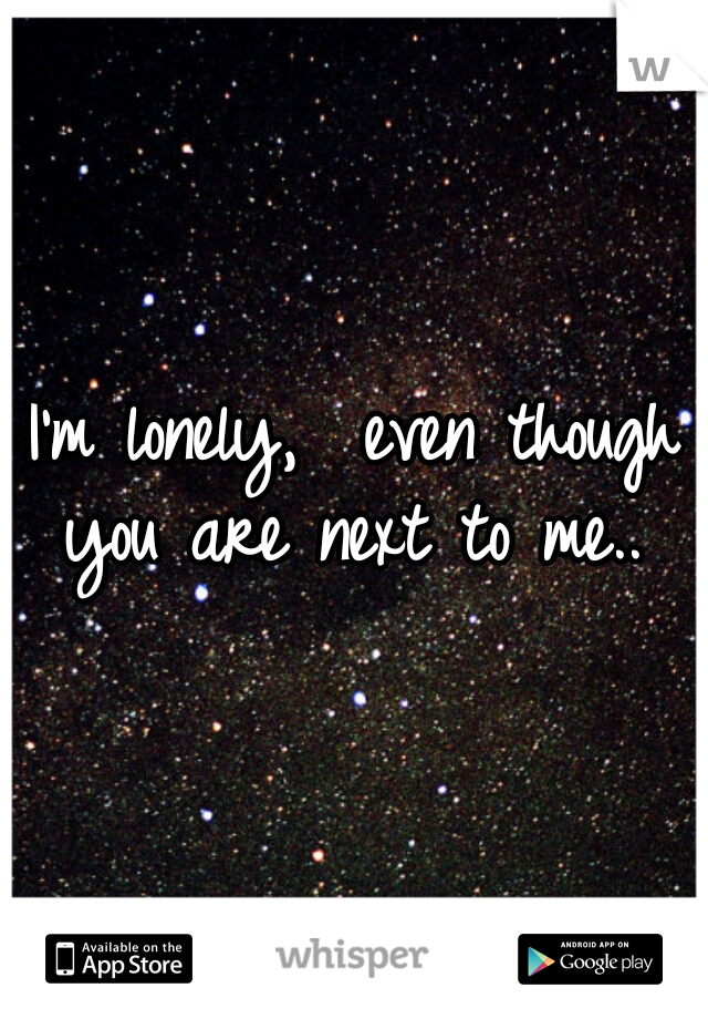 I'm lonely,  even though you are next to me..