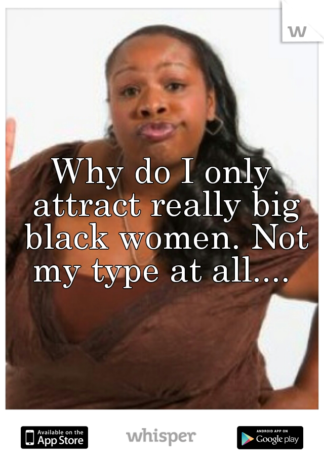 Why do I only attract really big black women. Not my type at all....