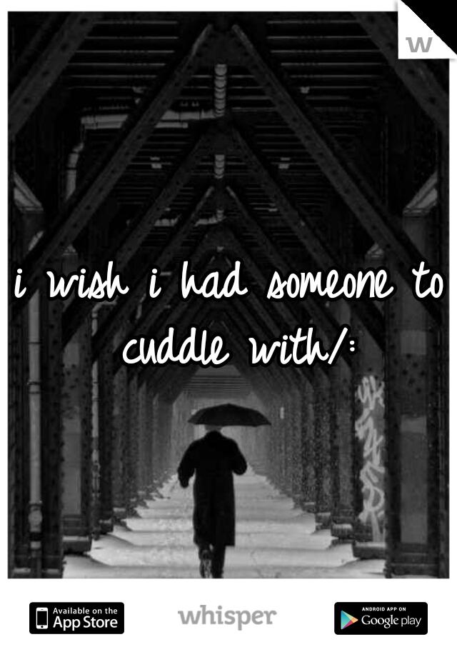 i wish i had someone to cuddle with/:
