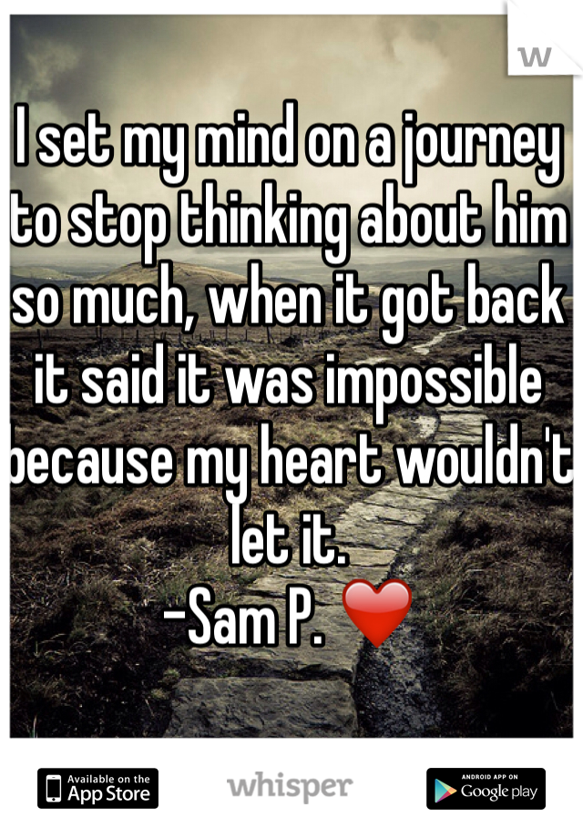 I set my mind on a journey to stop thinking about him so much, when it got back it said it was impossible because my heart wouldn't let it.  -Sam P. ❤️