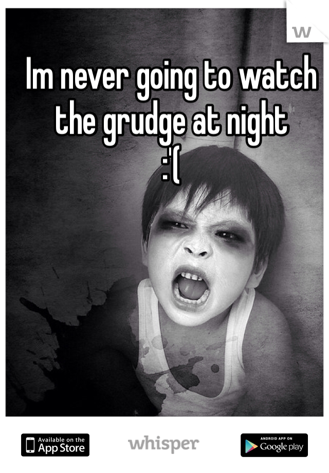 Im never going to watch the grudge at night :'(