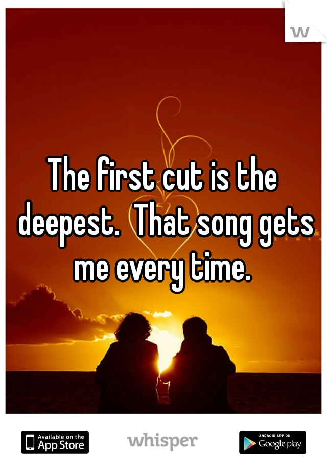 The first cut is the deepest.  That song gets me every time.