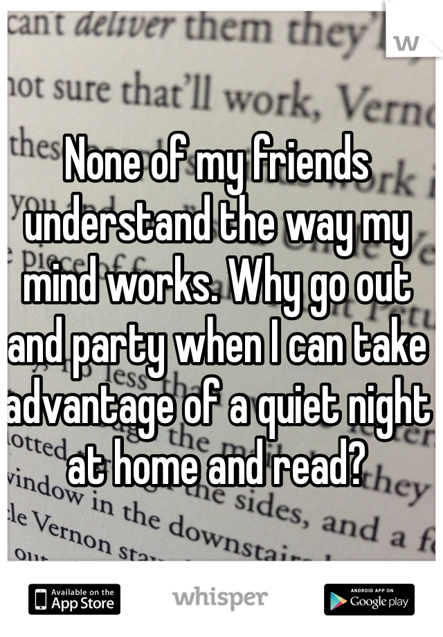 None of my friends understand the way my mind works. Why go out and party when I can take advantage of a quiet night at home and read?