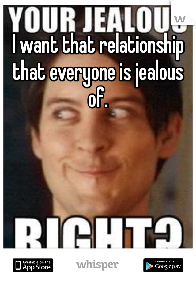 I want that relationship that everyone is jealous of.