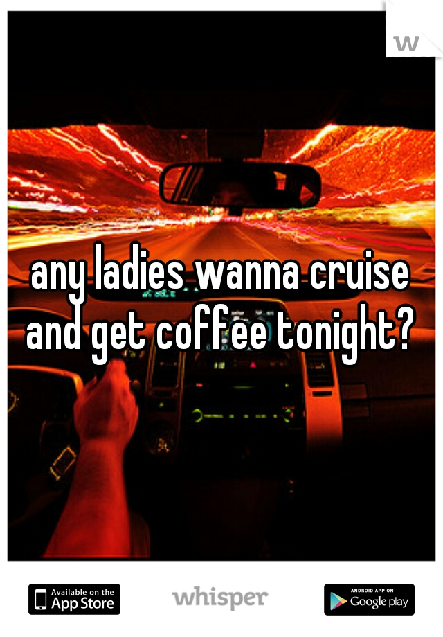 any ladies wanna cruise and get coffee tonight?