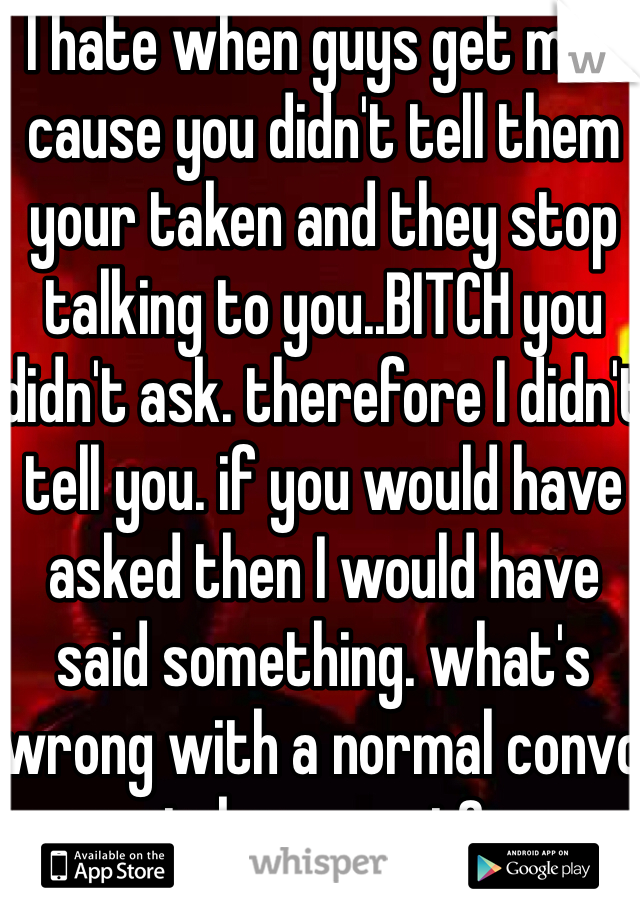 I hate when guys get mad cause you didn't tell them your taken and they stop talking to you..BITCH you didn't ask. therefore I didn't tell you. if you would have asked then I would have said something. what's wrong with a normal convo taken or not?
