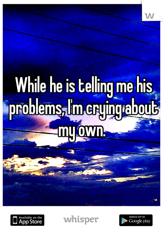 While he is telling me his problems, I'm crying about my own.
