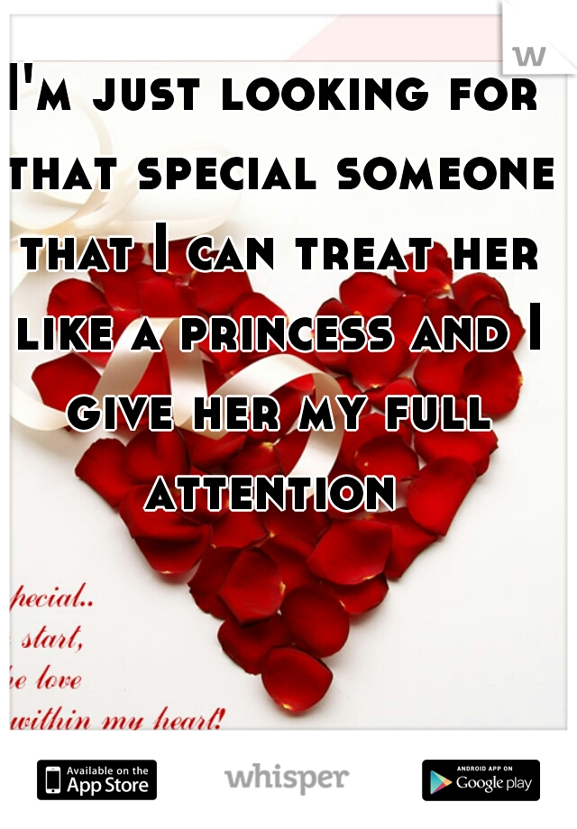 I'm just looking for that special someone that I can treat her like a princess and I give her my full attention