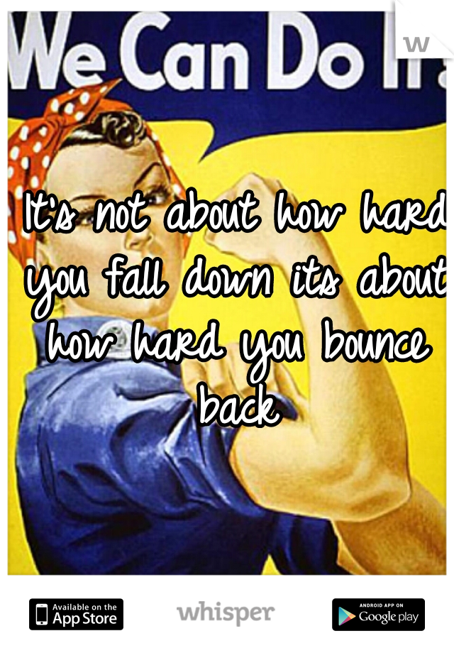 It's not about how hard you fall down its about how hard you bounce back