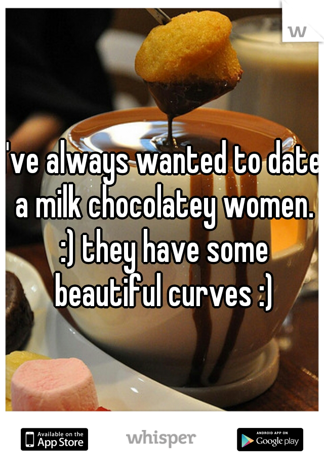 I've always wanted to date a milk chocolatey women. :) they have some beautiful curves :)
