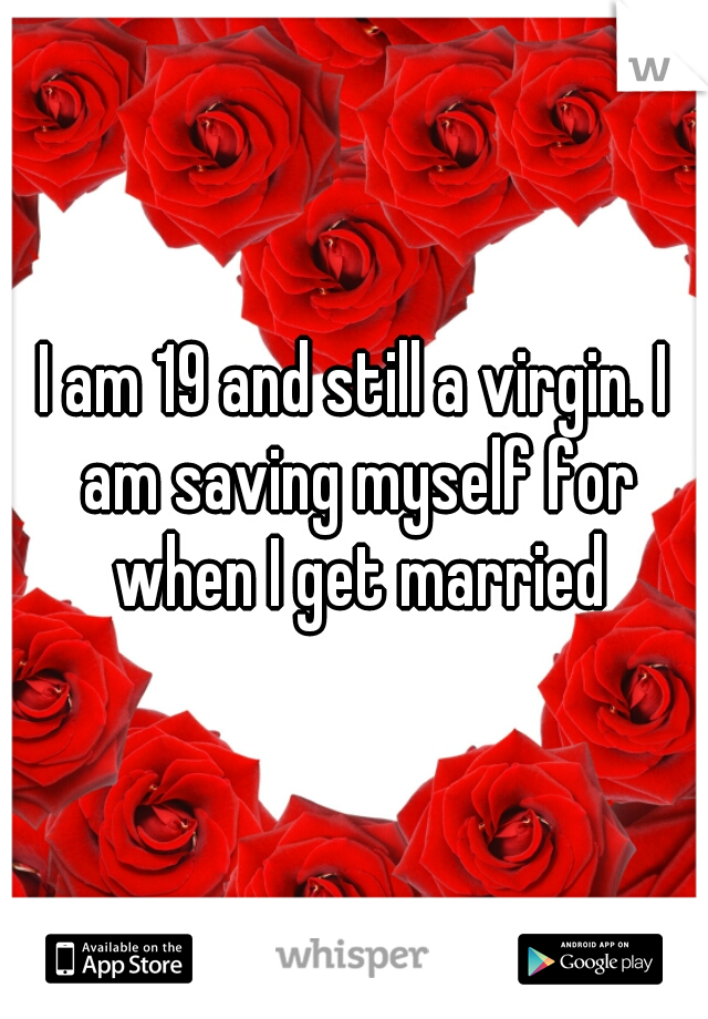 I am 19 and still a virgin. I am saving myself for when I get married