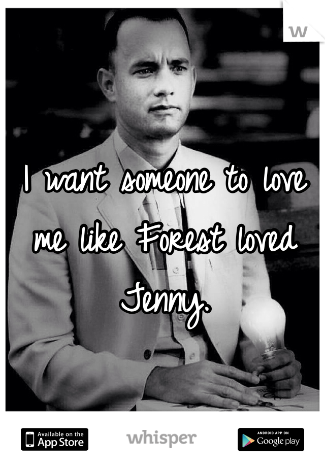 I want someone to love me like Forest loved Jenny.