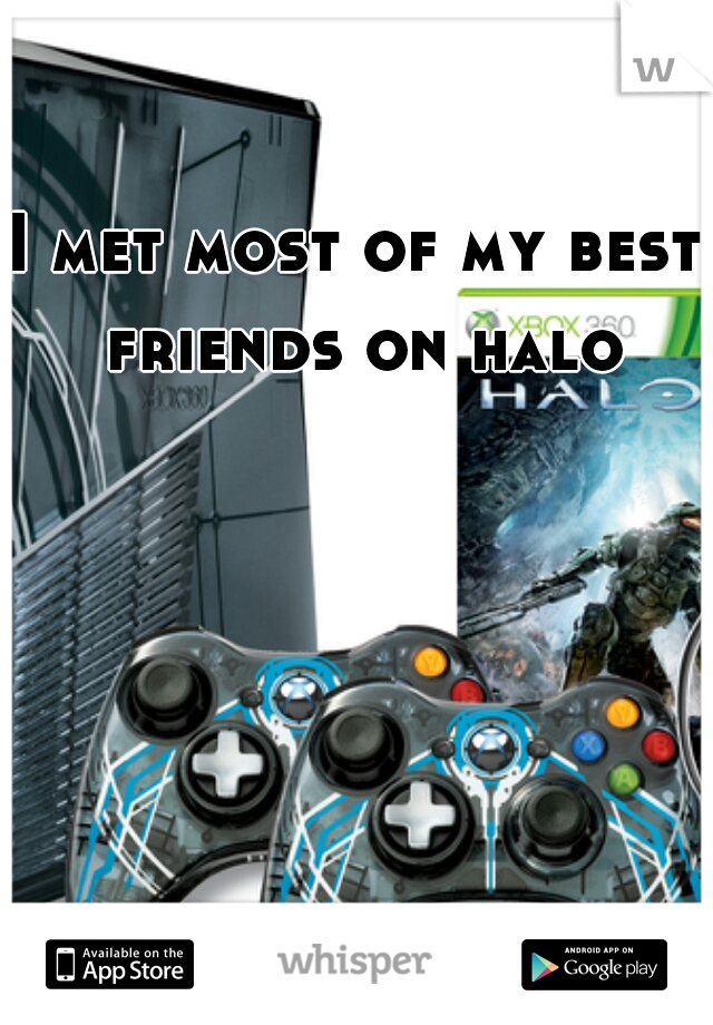 I met most of my best friends on halo