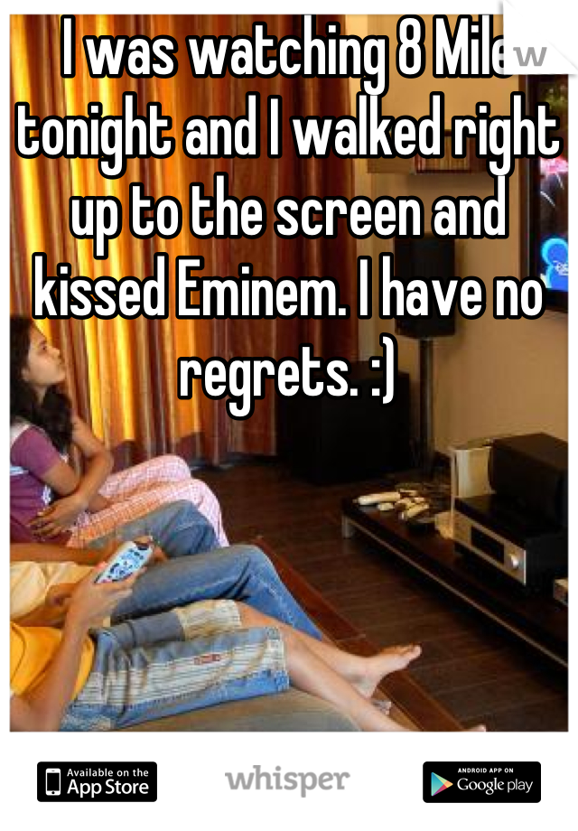 I was watching 8 Mile tonight and I walked right up to the screen and kissed Eminem. I have no regrets. :)