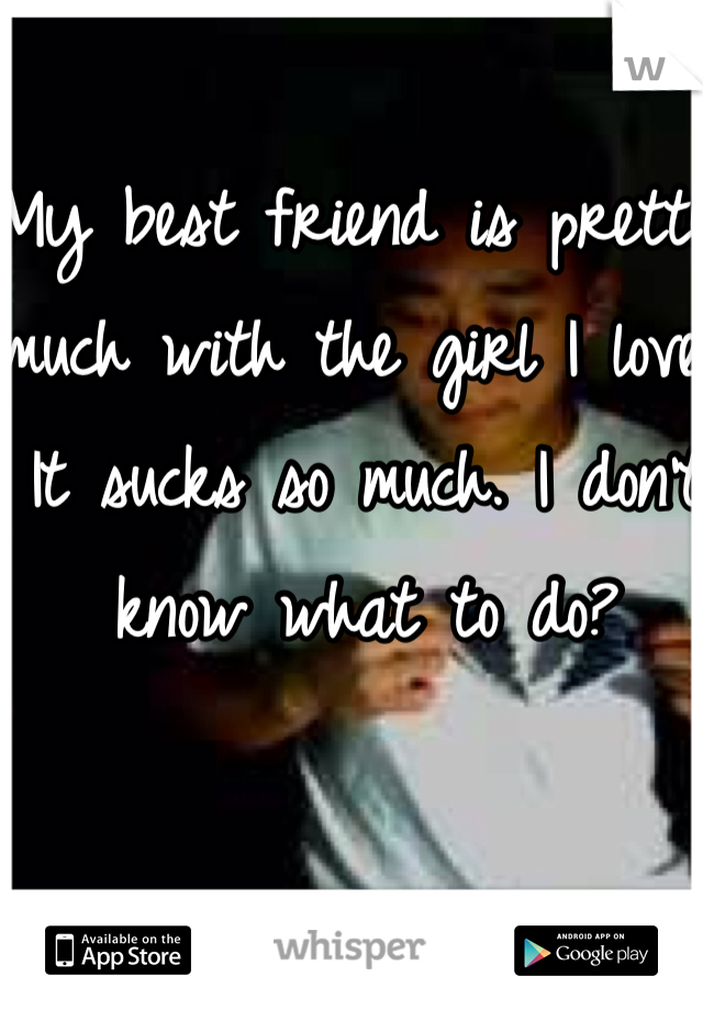 My best friend is pretty much with the girl I love. It sucks so much. I don't know what to do?