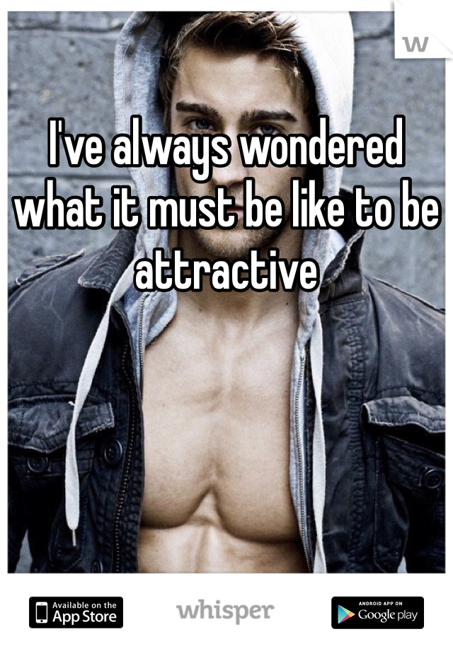 I've always wondered what it must be like to be attractive